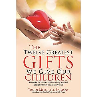 The Twelve Greatest Gifts We Give Our Children - How to Be the Mom You