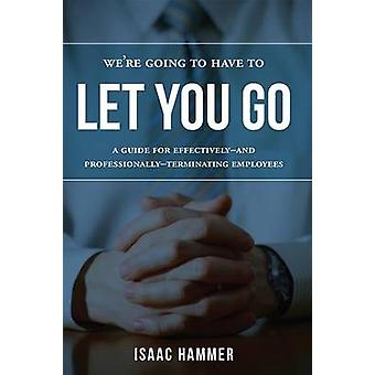 We're Going to Have to Let You Go - A Guide for Effectively--And Profe