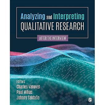 Analyzing and Interpreting Qualitative Research by Edited by Charles F Vanover & Edited by Paul A Mihas & Edited by Johnny Saldana