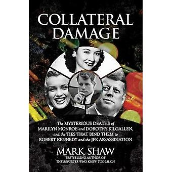 Collateral Damage The Mysterious Deaths of Marilyn Monroe and Dorothy Kilgallen and the Ties that Bind Them to Robert Kennedy and the JFK Assassination