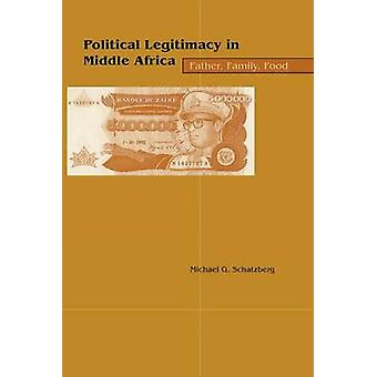 Political Legitimacy in Middle Africa Father Family Food by Schatzberg & Michael G.