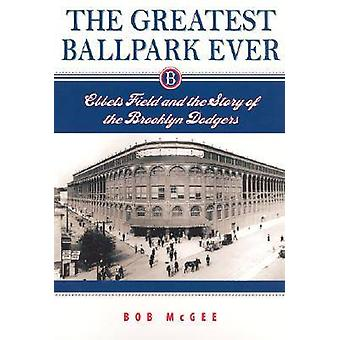 The Greatest Ballpark Ever Ebbets Field and the Story of the Brooklyn Dodgers by McGee & Bob