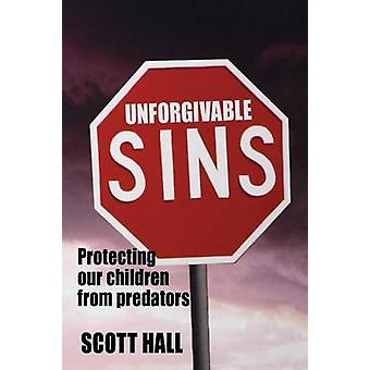 Unforfgivable Sins - Protecting Our Children from Predators by Scott H