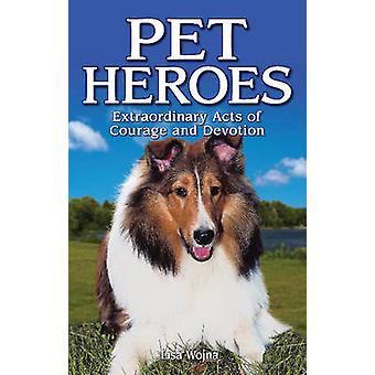 Pet Heroes - Extraordinary Acts of Courage and Devotion by Lisa Wojna