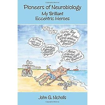 Pioneers of Neurobiology - My Brilliant Eccentric Hereos by Nicholls -