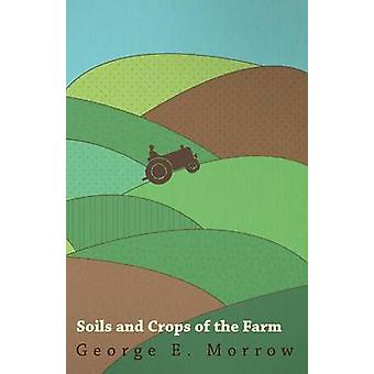 Soils and Crops of the Farm by Morrow & George E.
