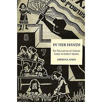 In Her Hands The Education of Jewish Girls in Tsarist Russia by Adler & Eliyana R.