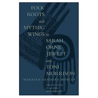 Folk Roots and Mythic Wings in Sarah Orne Jewett and Toni Morrison: The Cultural Function of Narrative