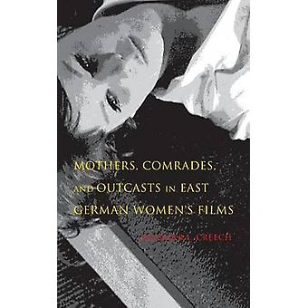 Mothers Comrades and Outcasts in East German Womens Film by Creech & Jennifer L