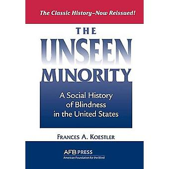 The Unseen Minority A Social History of Blindness in the United States by Koestler & Frances A.