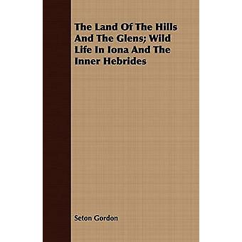 The Land Of The Hills And The Glens Wild Life In Iona And The Inner Hebrides by Gordon & Seton