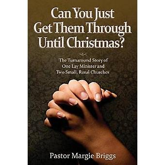Can You Just Get Them Through Until Christmas The Turnaround Story of One Lay Minister and Two Small Rural Churches by Briggs & Margie