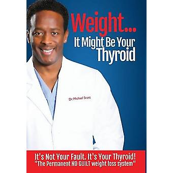Weight It Might Be Your Thyroid Its Not Your Fault. Its Your Thyroid the Permanent NO GUILT Weight Loss System by Scott & Michael DeWayne