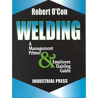 Welding - A Management Primer and Employee Training Guide by Robert O'