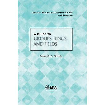 A Guide to Groups - Rings - and Fields by Fernando Q. Gouvea - 978088