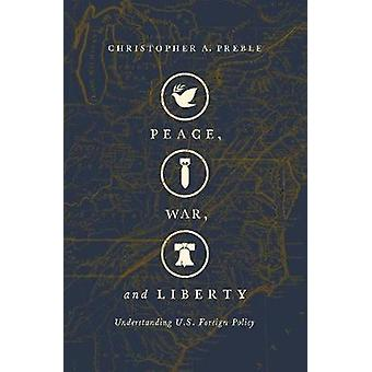Peace - War - and Liberty - Understanding U.S. Foreign Policy by Chris