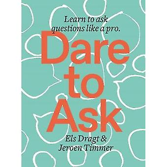 Dare to Ask - Learn to Ask Questions like a Pro by Els Dragt - 9789063