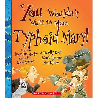 You Wouldn't Want to Meet Typhoid Mary! by Jacqueline Morley - 978053