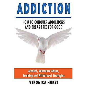 Addiction - How to Conquer Addiction and Break Free for Good by Veroni
