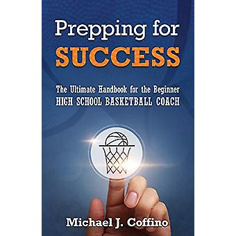 Prepping for Success - The Ultimate Handbook for the Beginner High Sch