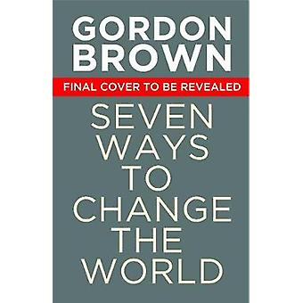 Seven Ways to Change the World How To Fix The Most Pressing Problems We Face