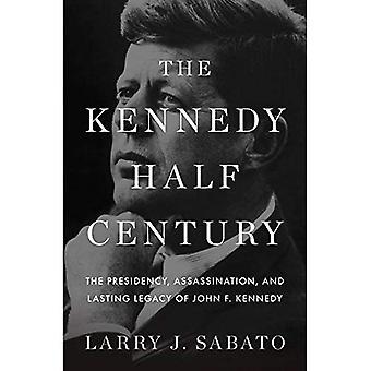 Le demi-siècle Kennedy: La présidence, assassinat et héritage durable de Kennedy
