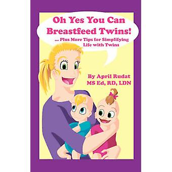 Oh Yes You Can Breastfeed Twins ...Plus More Tips for Simplifying Life with Twins by Rudat & April