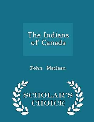 The Indians of Canada  Scholars Choice Edition by Maclean & John