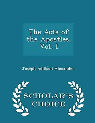 The Acts of the Apostles Vol. I  Scholars Choice Edition by Alexander & Joseph Addison