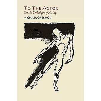 To the Actor On the Technique of Acting by Chekhov & Michael