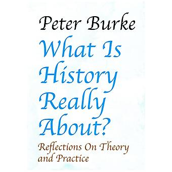 What Is History Really About Reflections on Theory and Practicereflections on Theory and Practice by Burke & Peter