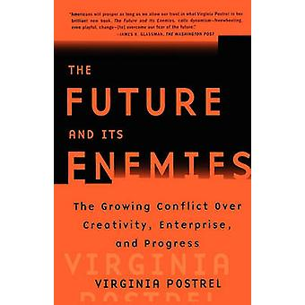 The Future and Its Enemies The Growing Conflict Over Creativity Enterprise and Progress by Postrel & Virginia I.