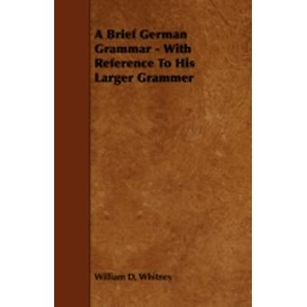A Brief German Grammar  With Reference To His Larger Grammer by Whitney & William D.