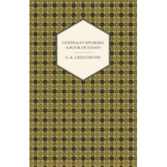 Generally Speaking  A Book of Essays by Chesterton & G. K.