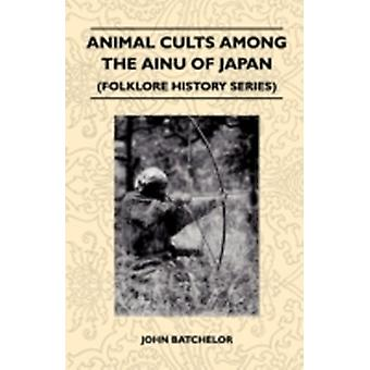Animal Cults Among the Ainu of Japan Folklore History Series by Batchelor & John