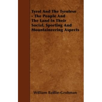 Tyrol And The Tyrolese  The People And The Land In Their Social Sporting And Mountaineering Aspects by BaillieGrohman &  William