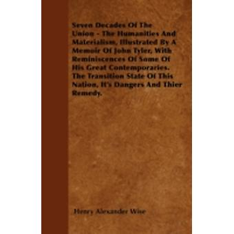 Seven Decades Of The Union  The Humanities And Materialism Illustrated By A Memoir Of John Tyler With Reminiscences Of Some Of His Great Contemporaries. The Transition State Of This Nation Its Da by Wise & Henry Alexander