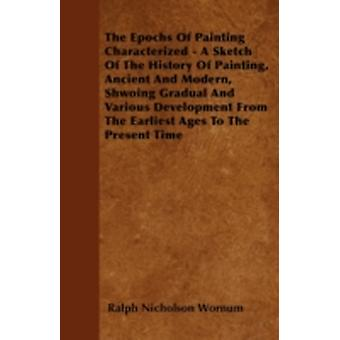 The Epochs Of Painting Characterized  A Sketch Of The History Of Painting Ancient And Modern Shwoing Gradual And Various Development From The Earliest Ages To The Present Time by Wornum & Ralph Nicholson