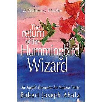 Return of the Hummingbird Wizard An Angelic Encounter for Modern Times by Ahola & Robert Joseph