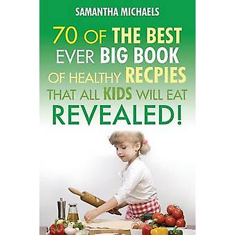 Kids Recipes 70 of the Best Ever Big Book of Recipes That All Kids Love....Revealed by Michaels & Samantha