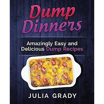 Dump Dinners Amazingly Easy and Delicious Dump Recipes by Grady & Julia