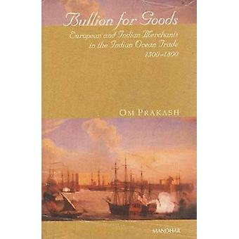 Bullion for Goods - European and Indian Merchants in the Indian Ocean