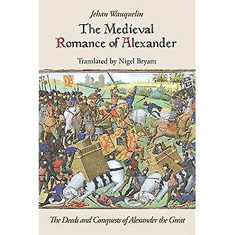 The Medieval Romance of Alexander - The Deeds and Conquests of Alexan
