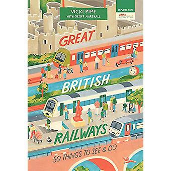 Great British Railways - 50 Things to See and Do by Vicki Pipe - 97819