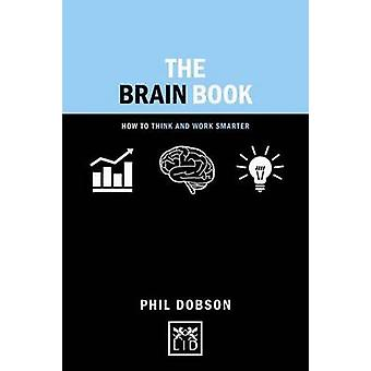 The Brain Book How to Think and Work Smarter Concise Advice