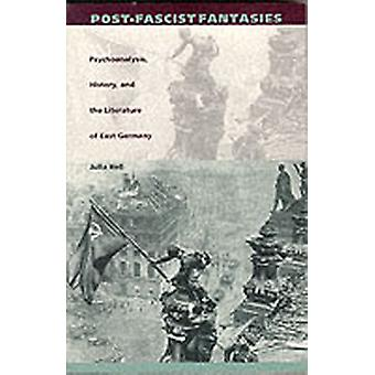 PostFascist Fantasies  Psychoanalysis History and the Literature of East Germany by Julia Hell