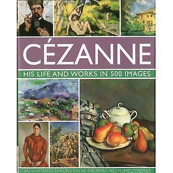 Cezanne: Zijn leven en werken in 500 opnames: een geïllustreerd verkenning van de kunstenaar, zijn leven en het verband met een galerie van 300 van zijn mooiste Paintin