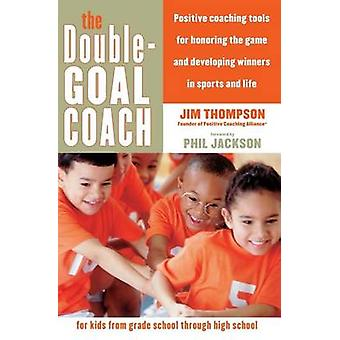 The DoubleGoal Coach Positive Coaching Tools for Honoring the Game and Developing Winners in Sports and Life by Thompson & Jim