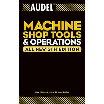 Audel Machine Shop Tools and Operations All New 5th Edition by Miller & Rex