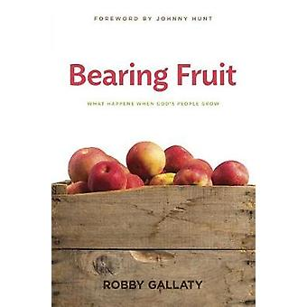 Bearing Fruit - What Happens When God's People Grow by Robby Gallaty -
